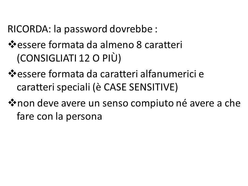 RICORDA: la password dovrebbe :  essere formata da almeno 8 caratteri (CONSIGLIATI 12 O PIÙ)  essere formata da caratteri alfanumerici e caratteri speciali (è CASE SENSITIVE)  non deve avere un senso compiuto né avere a che fare con la persona