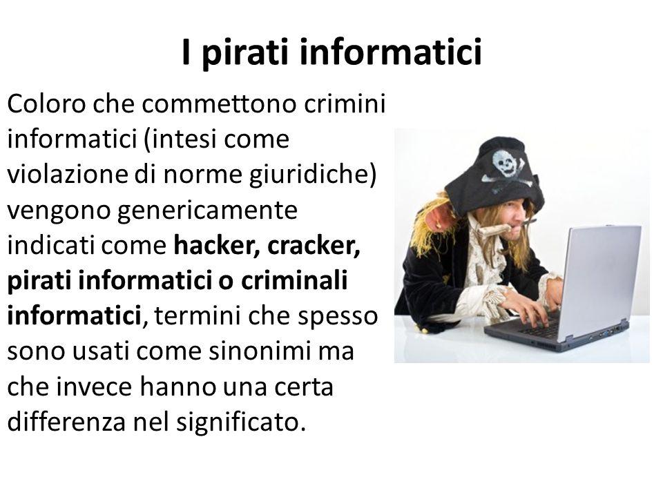 I pirati informatici Coloro che commettono crimini informatici (intesi come violazione di norme giuridiche) vengono genericamente indicati come hacker, cracker, pirati informatici o criminali informatici, termini che spesso sono usati come sinonimi ma che invece hanno una certa differenza nel significato.