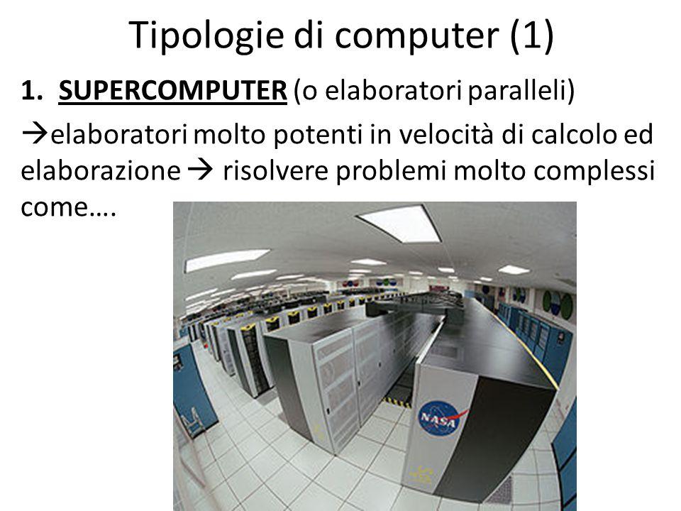 Tipologie di computer (1) 1.SUPERCOMPUTER (o elaboratori paralleli)  elaboratori molto potenti in velocità di calcolo ed elaborazione  risolvere problemi molto complessi come….