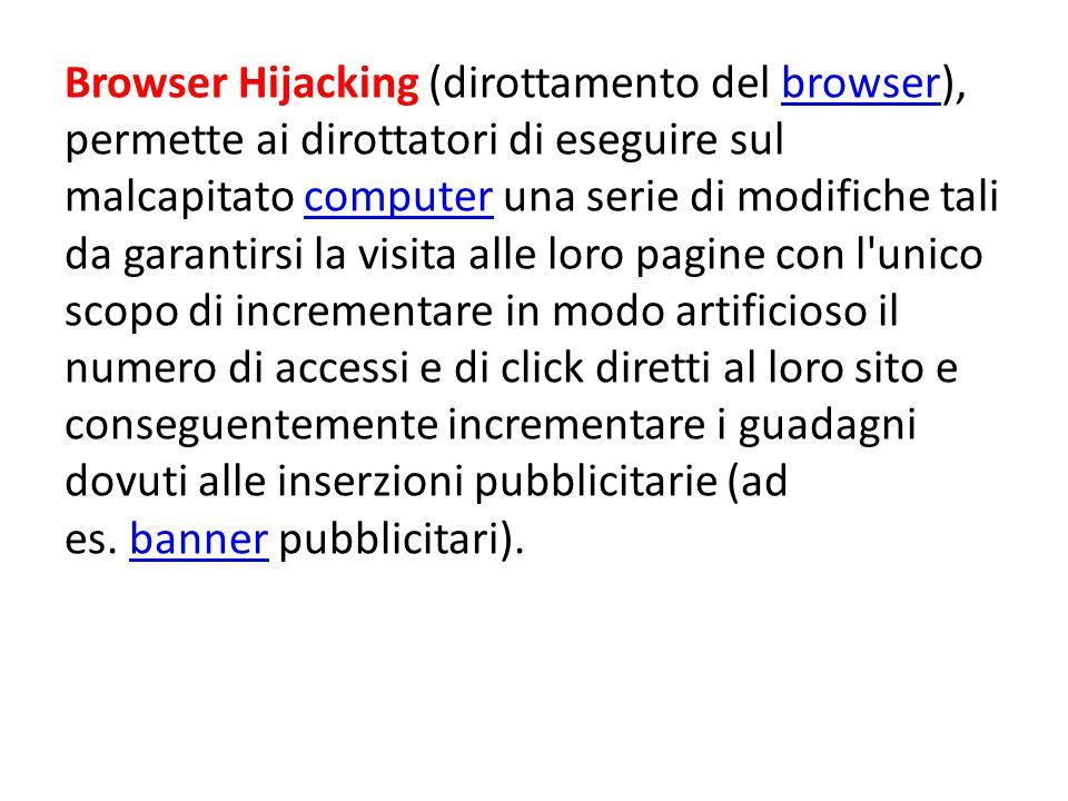 Browser Hijacking (dirottamento del browser), permette ai dirottatori di eseguire sul malcapitato computer una serie di modifiche tali da garantirsi la visita alle loro pagine con l unico scopo di incrementare in modo artificioso il numero di accessi e di click diretti al loro sito e conseguentemente incrementare i guadagni dovuti alle inserzioni pubblicitarie (ad es.