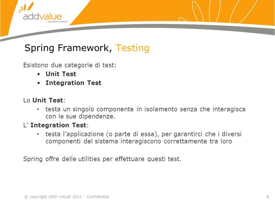2 Spring Framework, Testing - Unit Test (1) © copyright ADD VALUE 2011 - Confidential Per testare in isolamento un singolo componente è importante slegarlo dalle sue dipendenze.