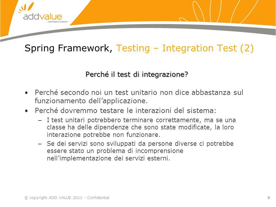 6 Spring Framework, Spring Framework – Testing © copyright ADD VALUE 2011 - Confidential Alcuni esempi… Riferimento: it.addvalue.examples.example07_Testing