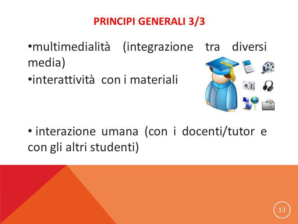 PRINCIPI GENERALI 3/3 multimedialità (integrazione tra diversi media) interattività con i materiali interazione umana (con i docenti/tutor e con gli altri studenti) 13