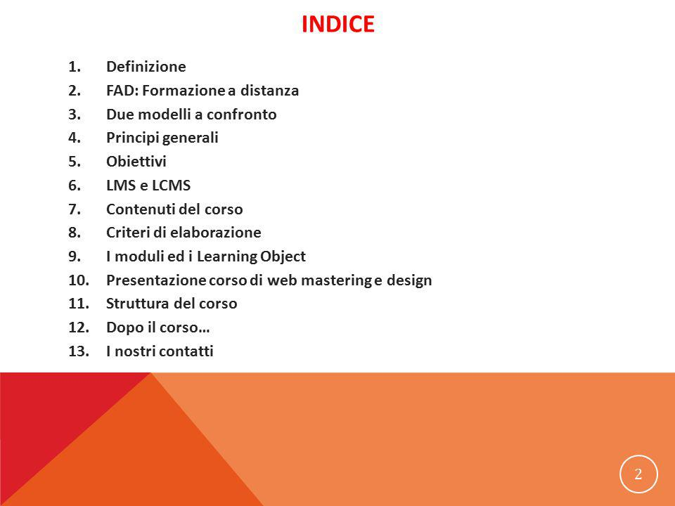 INDICE 1.Definizione 2.FAD: Formazione a distanza 3.Due modelli a confronto 4.Principi generali 5.Obiettivi 6.LMS e LCMS 7.Contenuti del corso 8.Criteri di elaborazione 9.I moduli ed i Learning Object 10.Presentazione corso di web mastering e design 11.Struttura del corso 12.Dopo il corso… 13.I nostri contatti 2