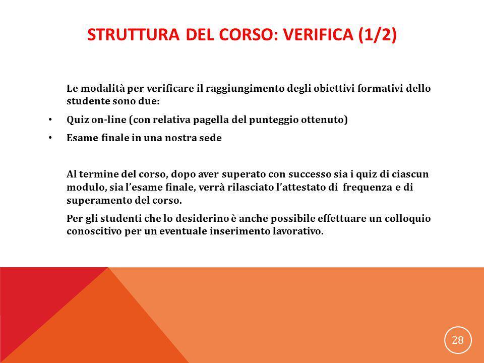 STRUTTURA DEL CORSO: VERIFICA (1/2) Le modalità per verificare il raggiungimento degli obiettivi formativi dello studente sono due: Quiz on-line (con
