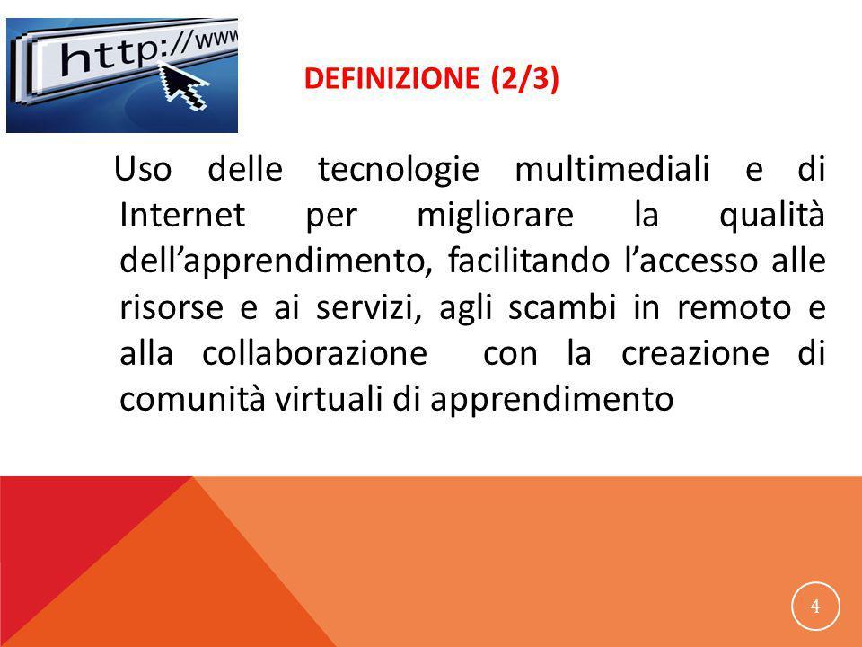 DEFINIZIONE (2/3) Uso delle tecnologie multimediali e di Internet per migliorare la qualità dell'apprendimento, facilitando l'accesso alle risorse e ai servizi, agli scambi in remoto e alla collaborazione con la creazione di comunità virtuali di apprendimento 4