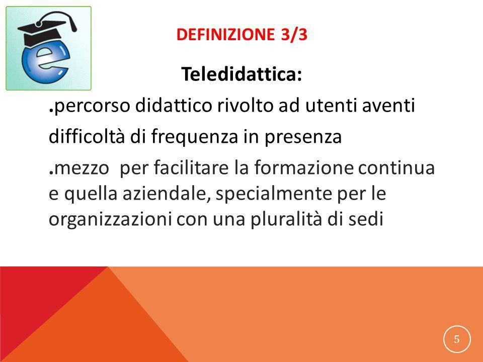 DEFINIZIONE 3/3 Teledidattica:.percorso didattico rivolto ad utenti aventi difficoltà di frequenza in presenza.mezzo per facilitare la formazione continua e quella aziendale, specialmente per le organizzazioni con una pluralità di sedi 5