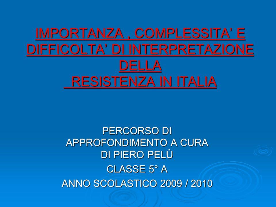 IMPORTANZA, COMPLESSITA' E DIFFICOLTA' DI INTERPRETAZIONE DELLA RESISTENZA IN ITALIA PERCORSO DI APPROFONDIMENTO A CURA DI PIERO PELÙ CLASSE 5° A ANNO SCOLASTICO 2009 / 2010