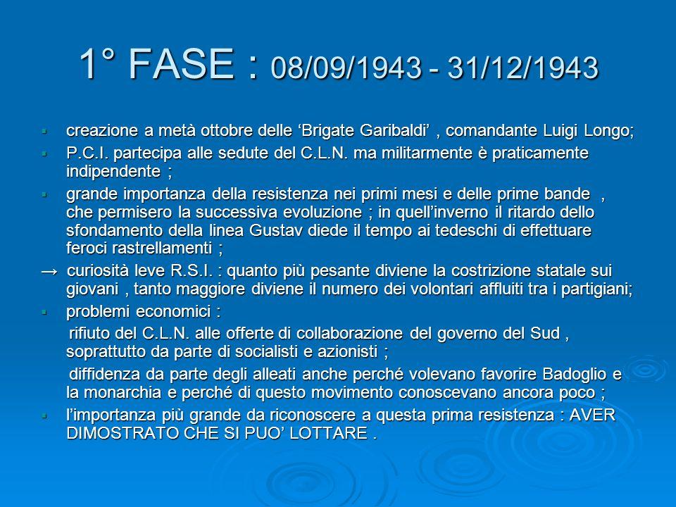 1° FASE : 08/09/1943 - 31/12/1943  creazione a metà ottobre delle 'Brigate Garibaldi', comandante Luigi Longo;  P.C.I. partecipa alle sedute del C.L