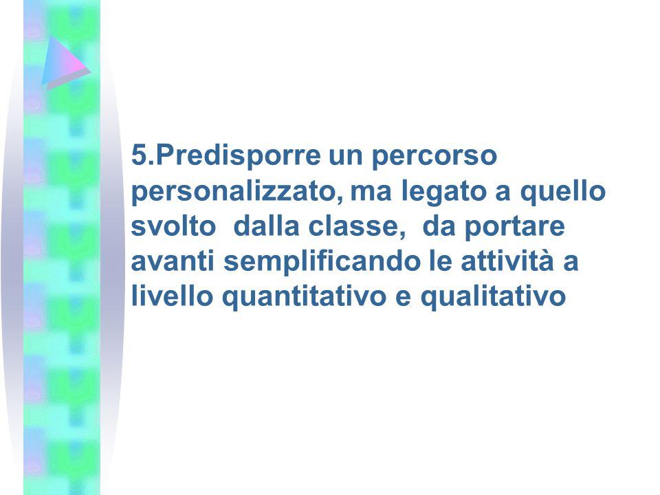 5.Predisporre un percorso personalizzato, ma legato a quello svolto dalla classe, da portare avanti semplificando le attività a livello quantitativo e