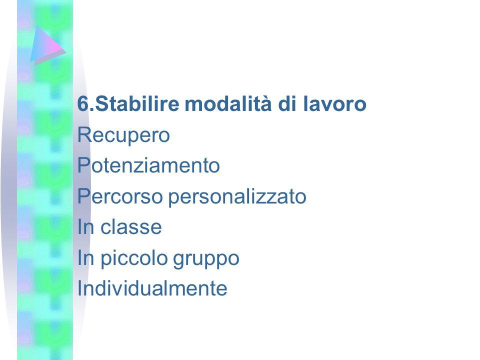 6.Stabilire modalità di lavoro Recupero Potenziamento Percorso personalizzato In classe In piccolo gruppo Individualmente