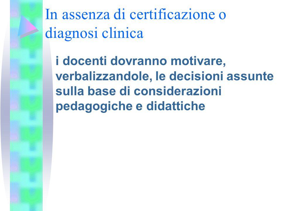 In assenza di certificazione o diagnosi clinica i docenti dovranno motivare, verbalizzandole, le decisioni assunte sulla base di considerazioni pedago
