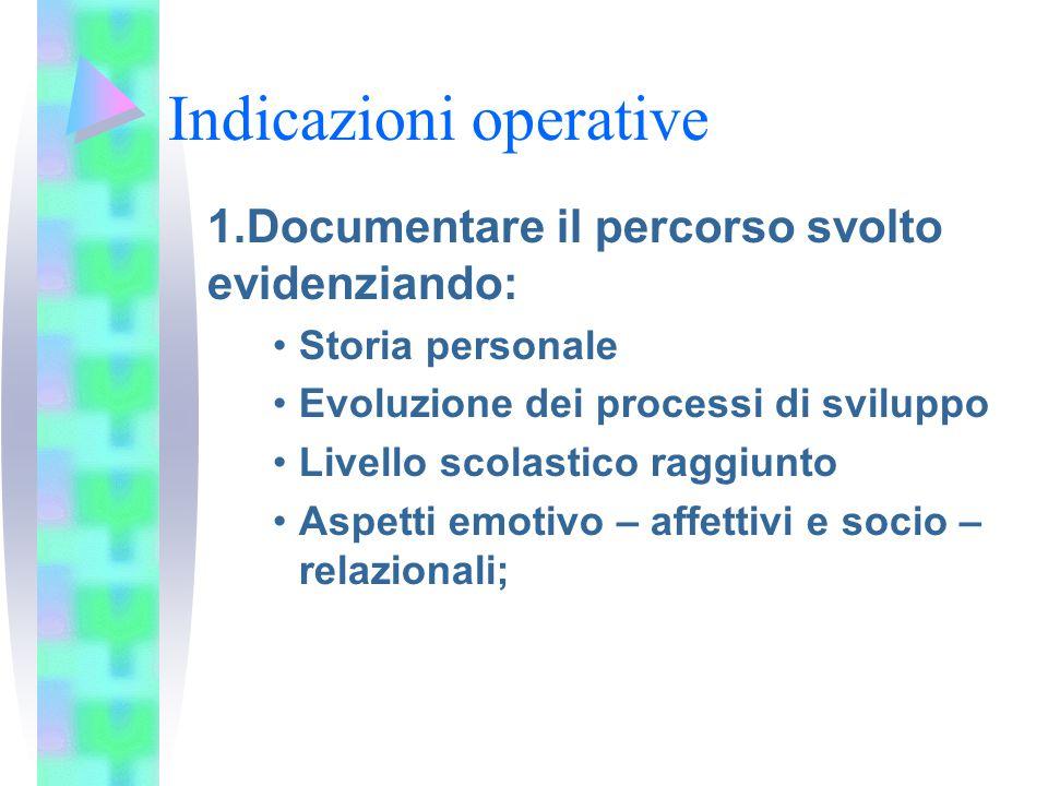 Indicazioni operative 1.Documentare il percorso svolto evidenziando: Storia personale Evoluzione dei processi di sviluppo Livello scolastico raggiunto