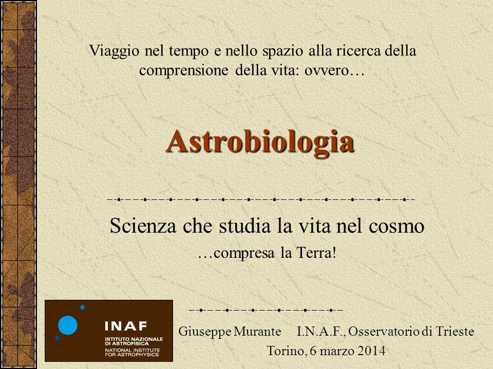 Astrobiologia Scienza che studia la vita nel cosmo …compresa la Terra! Viaggio nel tempo e nello spazio alla ricerca della comprensione della vita: ov