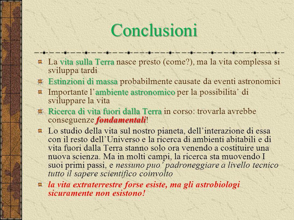 Conclusioni vita sulla Terra La vita sulla Terra nasce presto (come?), ma la vita complessa si sviluppa tardi Estinzioni di massa Estinzioni di massa
