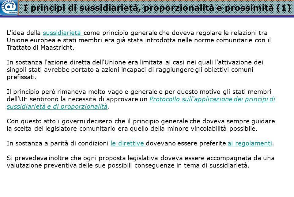 I principi di sussidiarietà, proporzionalità e prossimità (2) Per definire meglio i rapporti tra stati membri e Unione, il Protocollo prevedeva tre principi guida:il Protocollo 1)l UE era autorizzata ad intervenire se l azione di policy presentava aspetti trasnazionali che non potevano essere disciplinati in maniera soddisfacente degli stati; 2)l UE poteva intervenire qualora l azione dei soli stati o l inazione comunitaria fosse in contrasto con le prescrizioni dei Trattati; 3)l azione comunitaria era da preferire rispetto a quella degli stati nei casi in cui produceva evidenti vantaggi ottenibili solo con un azione diretta delle istituzioni comunitarie.