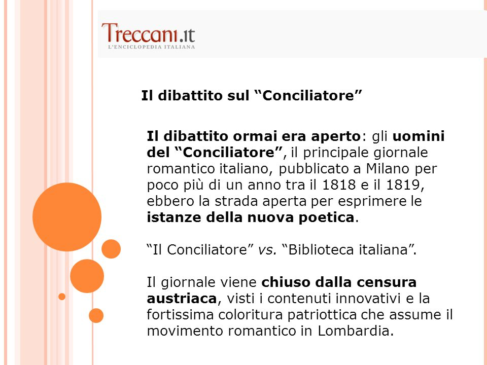 Il dibattito ormai era aperto: gli uomini del Conciliatore , il principale giornale romantico italiano, pubblicato a Milano per poco più di un anno tra il 1818 e il 1819, ebbero la strada aperta per esprimere le istanze della nuova poetica.