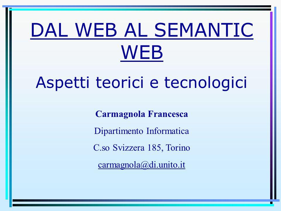DAL WEB AL SEMANTIC WEB Aspetti teorici e tecnologici Carmagnola Francesca Dipartimento Informatica C.so Svizzera 185, Torino carmagnola@di.unito.it