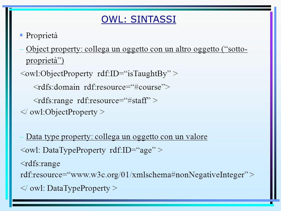 OWL: SINTASSI  Proprietà –Object property: collega un oggetto con un altro oggetto ( sotto- proprietà ) –Data type property: collega un oggetto con un valore