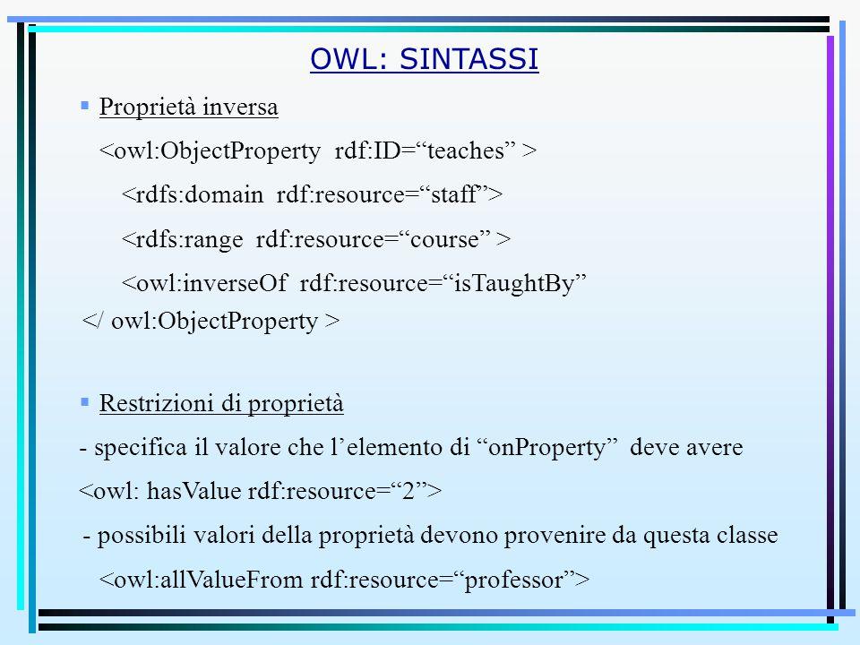  Proprietà inversa <owl:inverseOf rdf:resource= isTaughtBy  Restrizioni di proprietà - specifica il valore che l'elemento di onProperty deve avere - possibili valori della proprietà devono provenire da questa classe OWL: SINTASSI