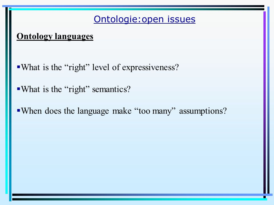 Ontologie:open issues Ontology languages  What is the right level of expressiveness.