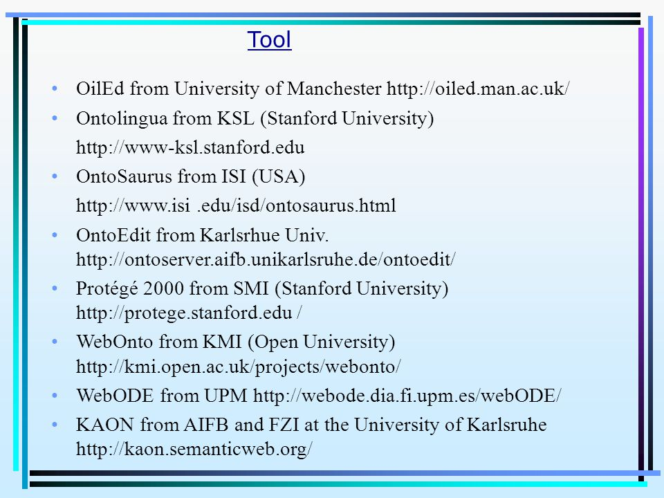 OilEd from University of Manchester http://oiled.man.ac.uk/ Ontolingua from KSL (Stanford University) http://www-ksl.stanford.edu OntoSaurus from ISI (USA) http://www.isi.edu/isd/ontosaurus.html OntoEdit from Karlsrhue Univ.