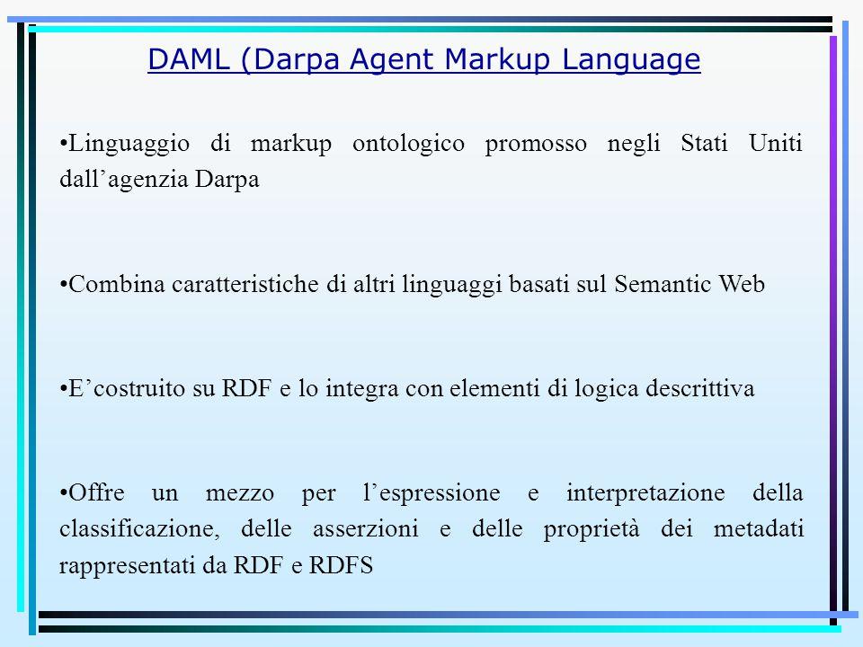 Linguaggio di markup ontologico promosso negli Stati Uniti dall'agenzia Darpa Combina caratteristiche di altri linguaggi basati sul Semantic Web E'costruito su RDF e lo integra con elementi di logica descrittiva Offre un mezzo per l'espressione e interpretazione della classificazione, delle asserzioni e delle proprietà dei metadati rappresentati da RDF e RDFS DAML (Darpa Agent Markup Language