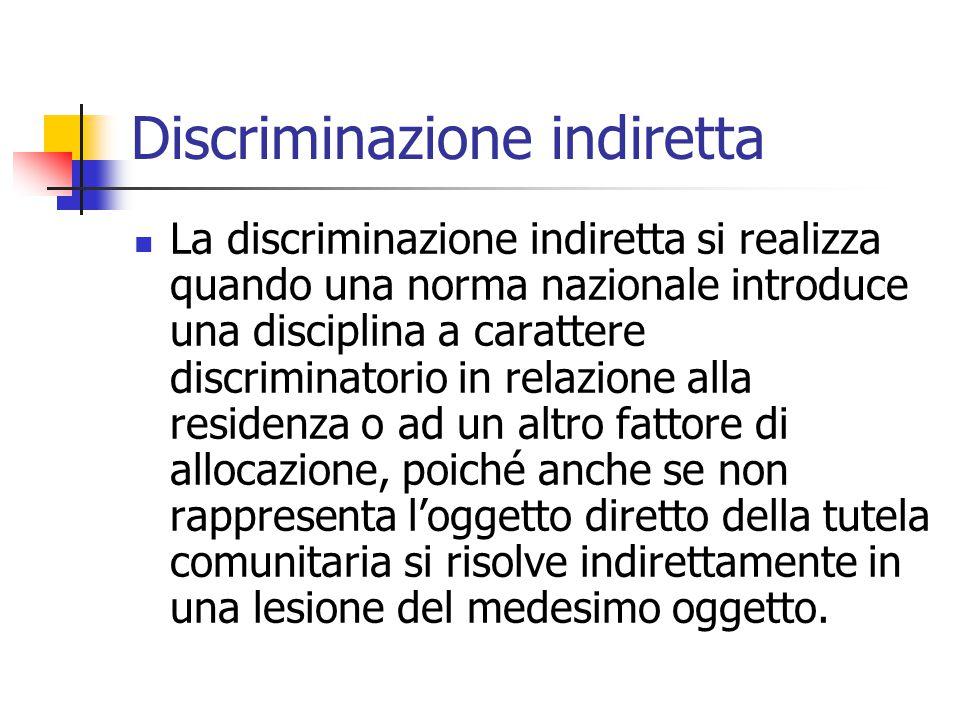 Discriminazione indiretta La discriminazione indiretta si realizza quando una norma nazionale introduce una disciplina a carattere discriminatorio in