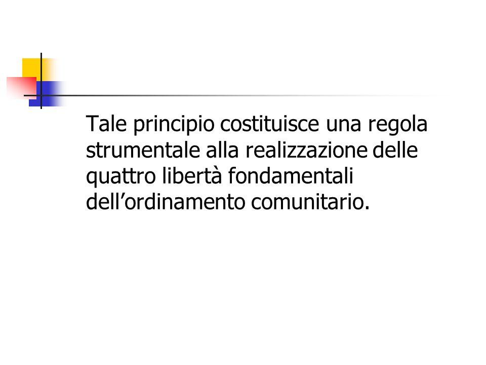 Tale principio costituisce una regola strumentale alla realizzazione delle quattro libertà fondamentali dell'ordinamento comunitario.