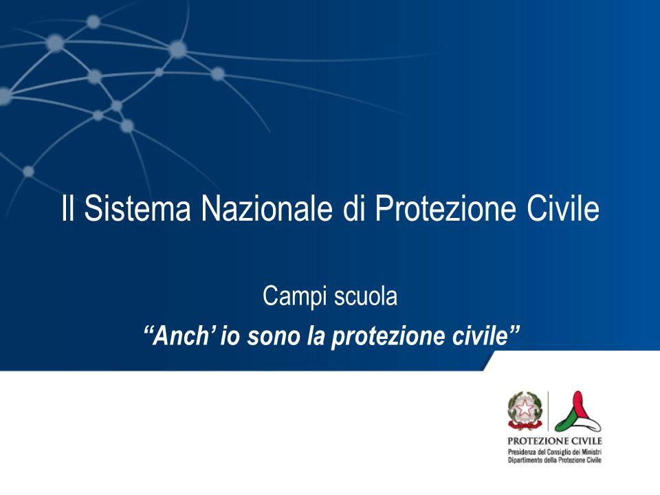Il Sistema Nazionale di Protezione Civile Campi scuola Anch' io sono la protezione civile