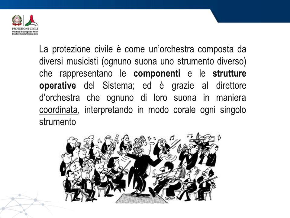 La protezione civile è come un'orchestra composta da diversi musicisti (ognuno suona uno strumento diverso) che rappresentano le componenti e le strutture operative del Sistema; ed è grazie al direttore d'orchestra che ognuno di loro suona in maniera coordinata, interpretando in modo corale ogni singolo strumento