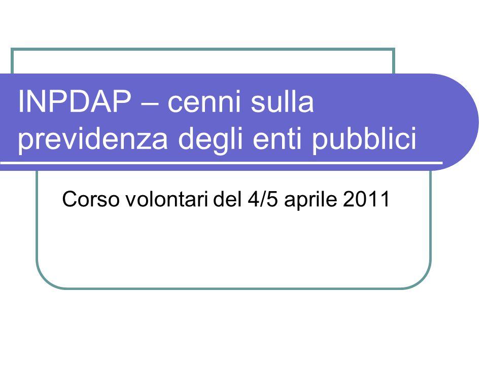 INPDAP – cenni sulla previdenza degli enti pubblici Corso volontari del 4/5 aprile 2011