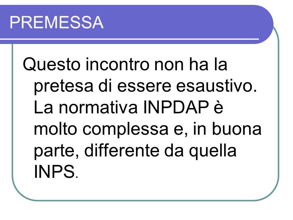 PREMESSA Questo incontro non ha la pretesa di essere esaustivo. La normativa INPDAP è molto complessa e, in buona parte, differente da quella INPS.