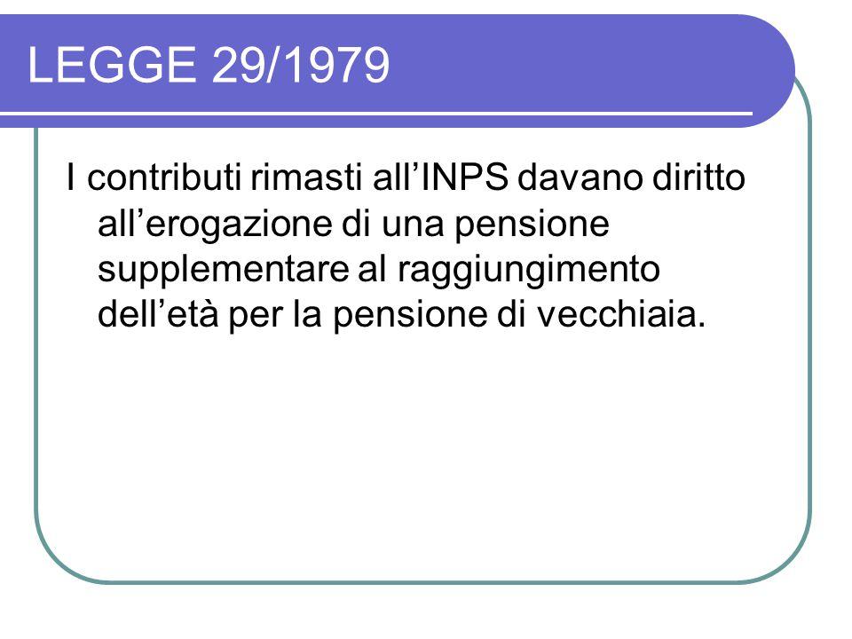 LEGGE 29/1979 I contributi rimasti all'INPS davano diritto all'erogazione di una pensione supplementare al raggiungimento dell'età per la pensione di vecchiaia.
