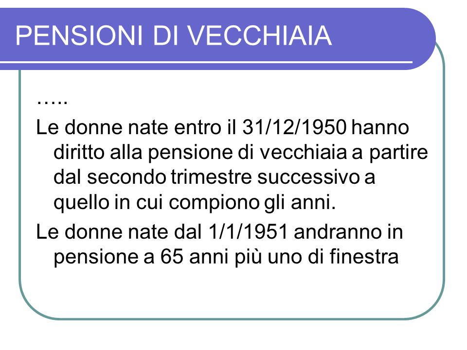 PENSIONI DI VECCHIAIA ….. Le donne nate entro il 31/12/1950 hanno diritto alla pensione di vecchiaia a partire dal secondo trimestre successivo a quel