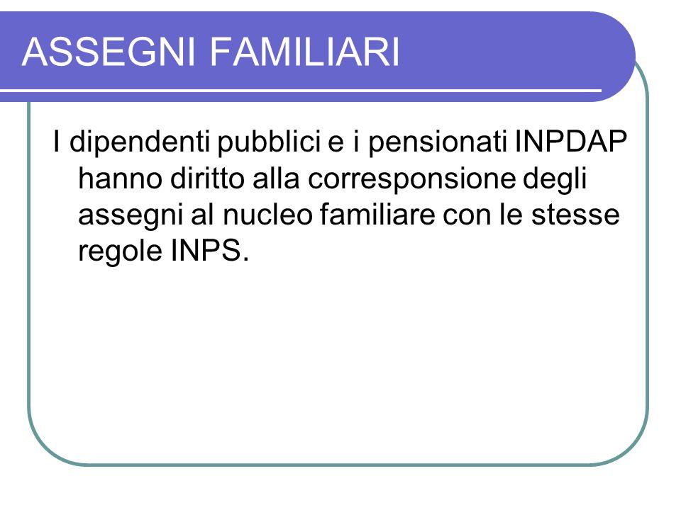 ASSEGNI FAMILIARI I dipendenti pubblici e i pensionati INPDAP hanno diritto alla corresponsione degli assegni al nucleo familiare con le stesse regole INPS.