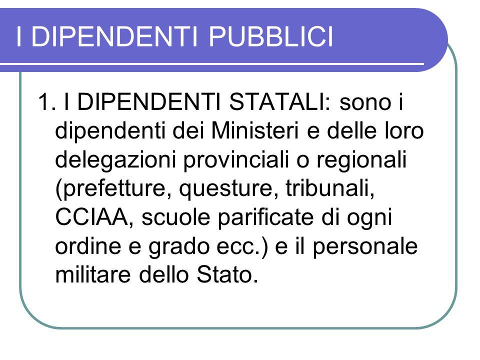 I DIPENDENTI PUBBLICI 1. I DIPENDENTI STATALI: sono i dipendenti dei Ministeri e delle loro delegazioni provinciali o regionali (prefetture, questure,