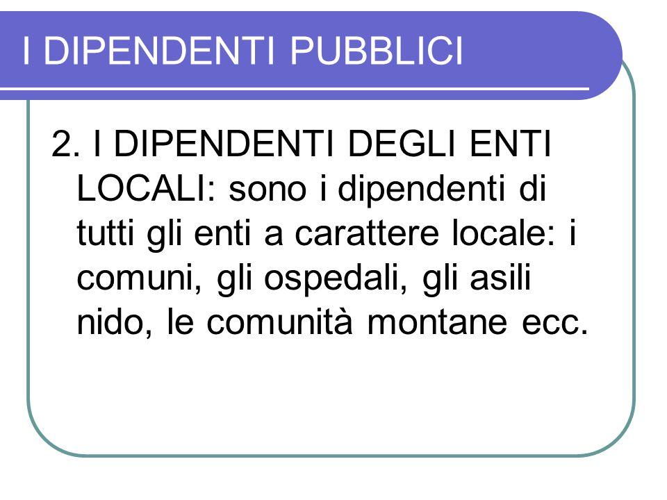 I DIPENDENTI PUBBLICI 2. I DIPENDENTI DEGLI ENTI LOCALI: sono i dipendenti di tutti gli enti a carattere locale: i comuni, gli ospedali, gli asili nid