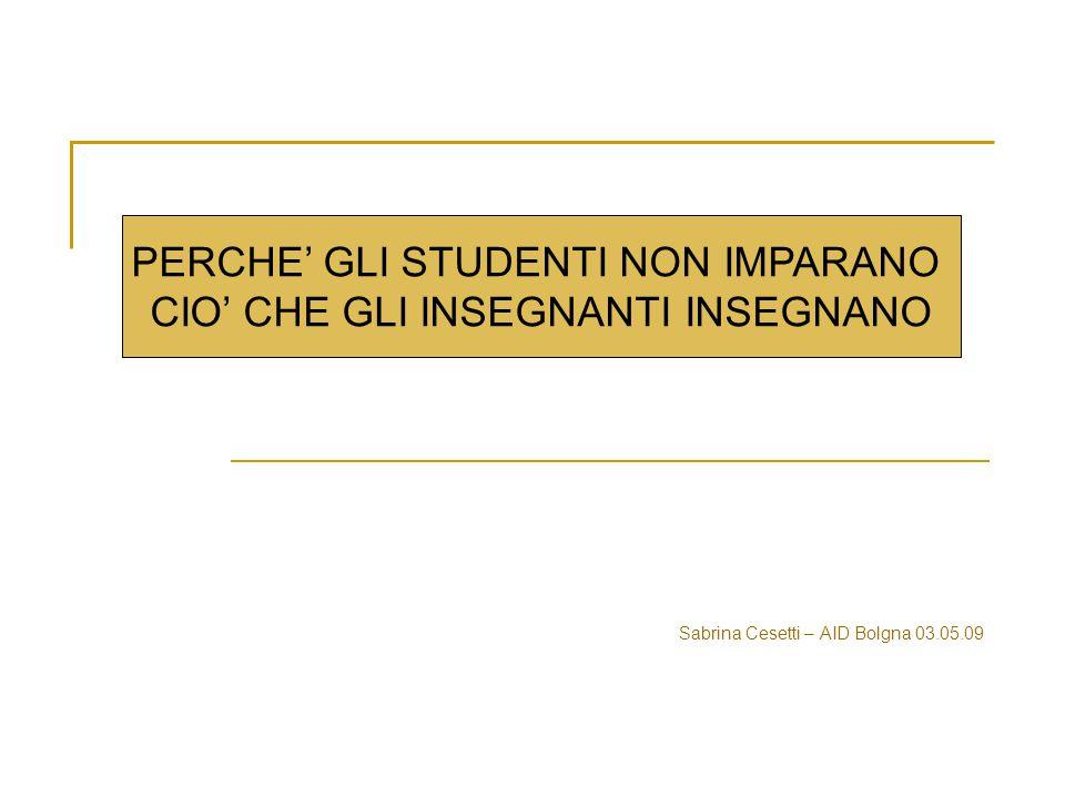 Sabrina Cesetti – AID Bolgna 03.05.09 PERCHE' GLI STUDENTI NON IMPARANO CIO' CHE GLI INSEGNANTI INSEGNANO