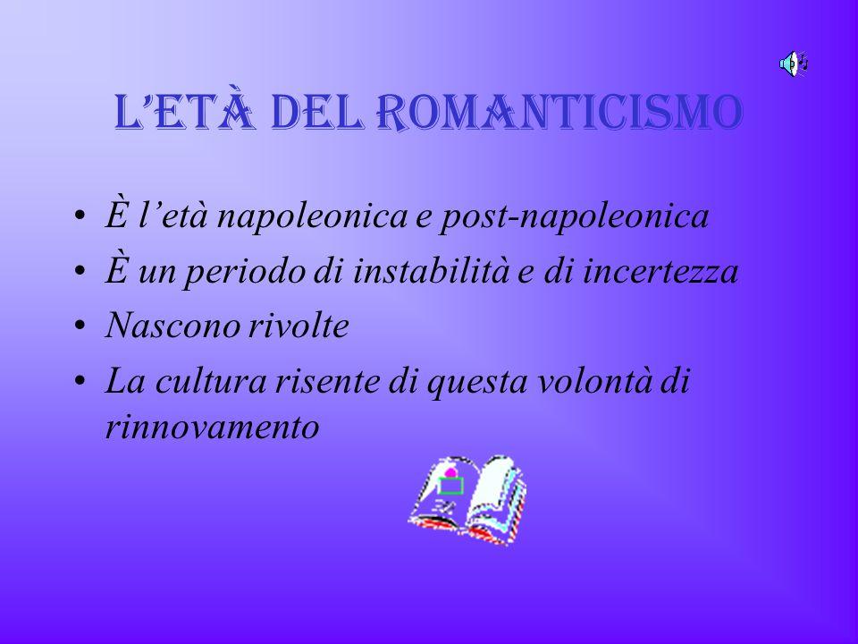 L'Età DEL ROMANTICISMO È l'età napoleonica e post-napoleonica È un periodo di instabilità e di incertezza Nascono rivolte La cultura risente di questa volontà di rinnovamento
