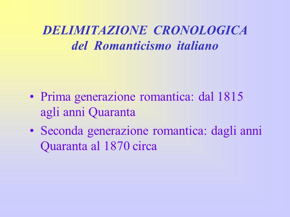 DELIMITAZIONE CRONOLOGICA del Romanticismo italiano Prima generazione romantica: dal 1815 agli anni Quaranta Seconda generazione romantica: dagli anni Quaranta al 1870 circa