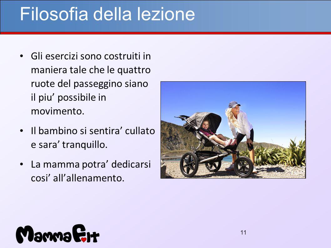 11 Filosofia della lezione Gli esercizi sono costruiti in maniera tale che le quattro ruote del passeggino siano il piu' possibile in movimento.