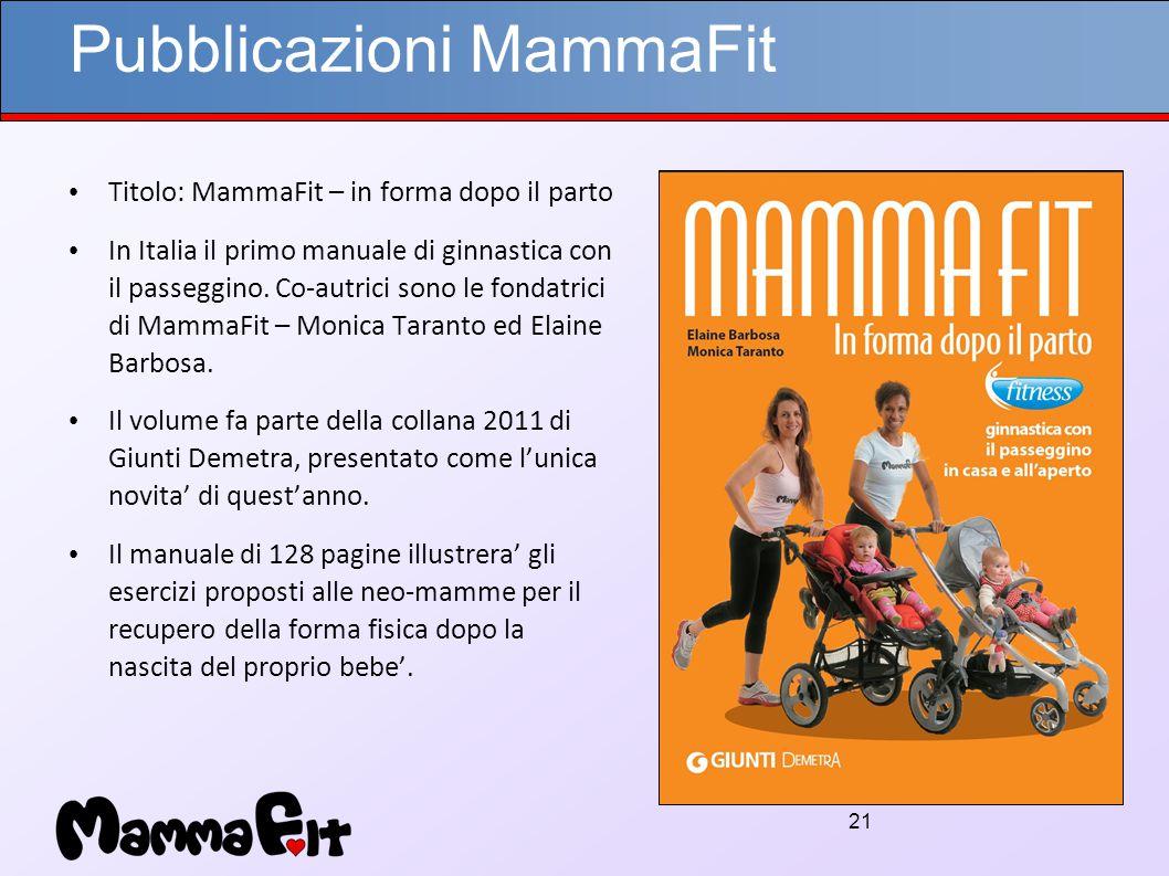 21 Pubblicazioni MammaFit Titolo: MammaFit – in forma dopo il parto In Italia il primo manuale di ginnastica con il passeggino.