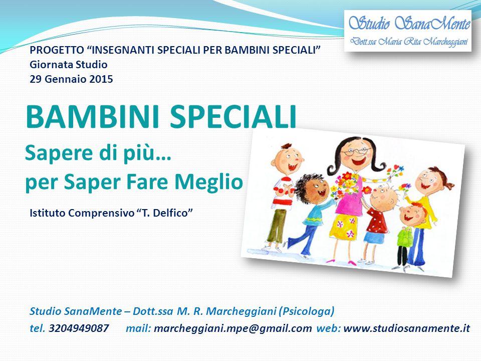 BAMBINI SPECIALI Sapere di più… per Saper Fare Meglio Studio SanaMente – Dott.ssa M. R. Marcheggiani (Psicologa) tel. 3204949087mail: marcheggiani.mpe