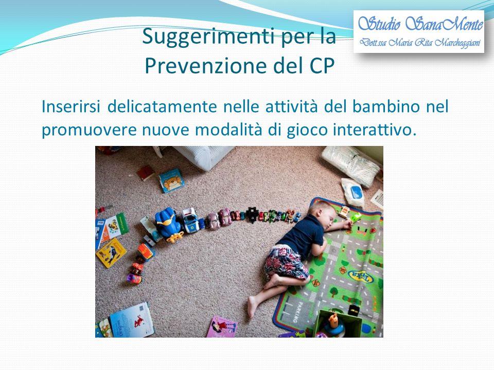 Suggerimenti per la Prevenzione del CP Inserirsi delicatamente nelle attività del bambino nel promuovere nuove modalità di gioco interattivo.