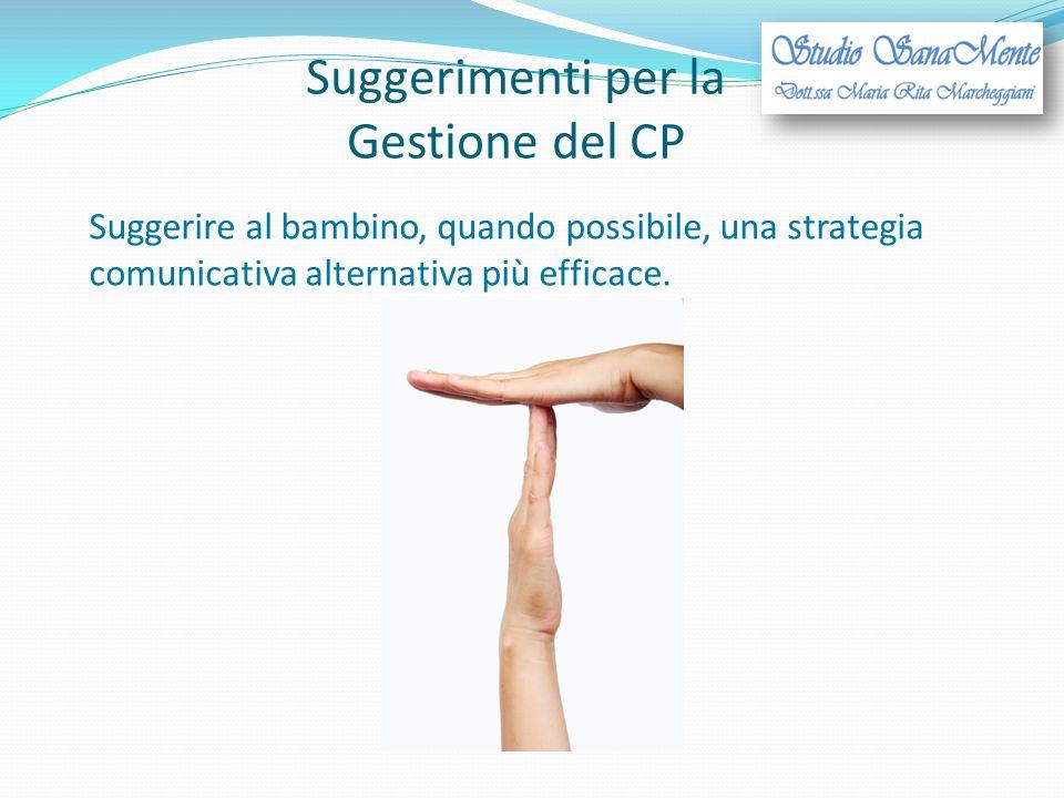Suggerimenti per la Gestione del CP Suggerire al bambino, quando possibile, una strategia comunicativa alternativa più efficace.