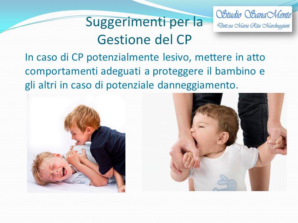 Suggerimenti per la Gestione del CP In caso di CP potenzialmente lesivo, mettere in atto comportamenti adeguati a proteggere il bambino e gli altri in