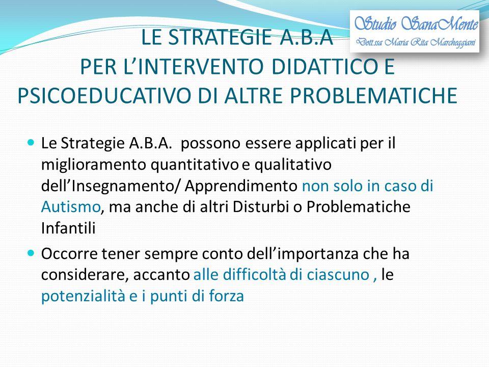 LE STRATEGIE A.B.A PER L'INTERVENTO DIDATTICO E PSICOEDUCATIVO DI ALTRE PROBLEMATICHE Le Strategie A.B.A. possono essere applicati per il migliorament