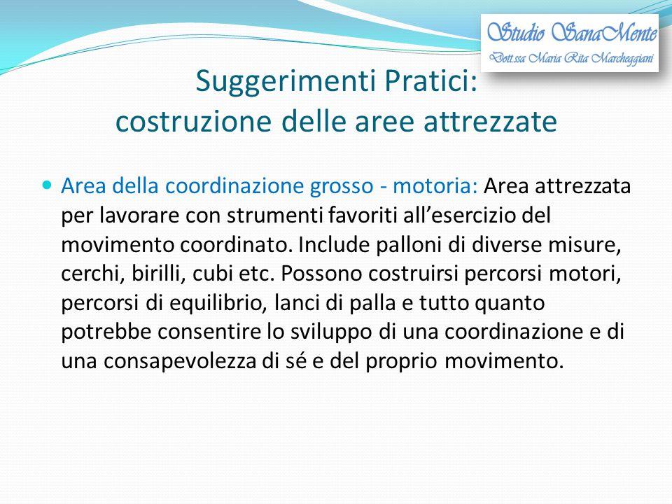 Suggerimenti Pratici: costruzione delle aree attrezzate Area della coordinazione grosso - motoria: Area attrezzata per lavorare con strumenti favoriti