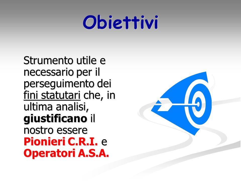 Obiettivi Strumento utile e necessario per il perseguimento dei fini statutari che, in ultima analisi, giustificano il nostro essere Pionieri C.R.I.